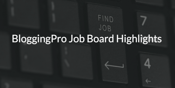 BloggingPro Job Board Highlights, September 19, 2016