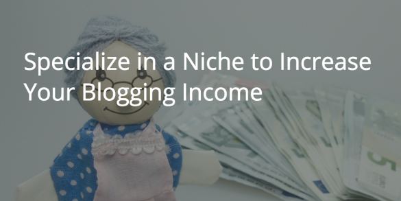 Blogger for Hire? Specialize in a Niche to Increase Your Blogging Income