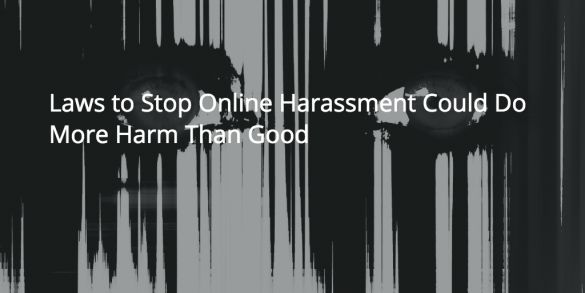 Laws to Stop Online Harassment Could Do More Harm Than Good