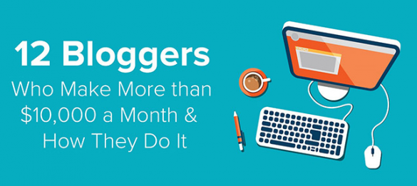 12 Bloggers Who Make More Than $10,000 a Month