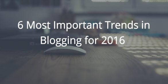 6 Most Important Trends in Blogging for 2016