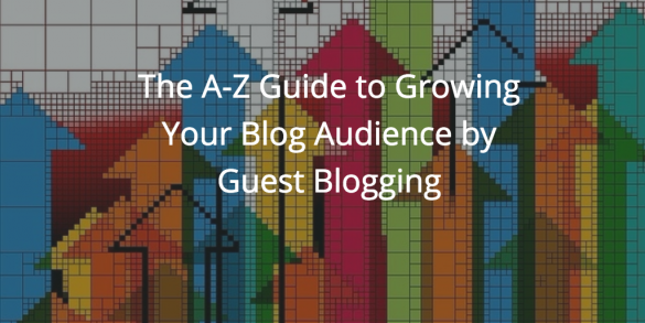The A-Z Guide to Growing Your Blog Audience by Guest Blogging