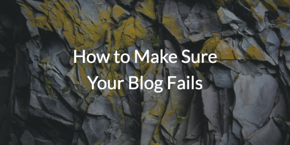 How to Make Sure Your Blog Fails in 2017