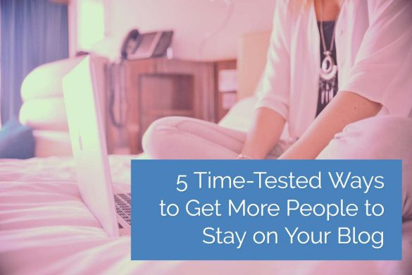 5 Time-Tested Ways to Get More People to Stay on Your Blog