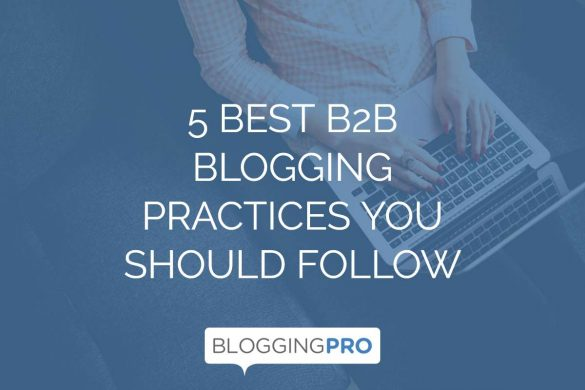 5 Best B2B Blogging Practices You Should Follow