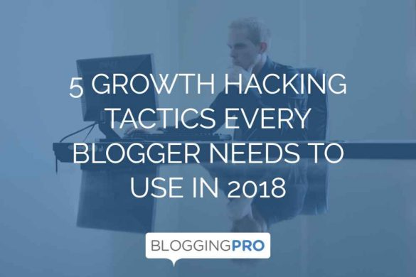 5 Growth Hacking Tactics Every Blogger Should Use in 2018