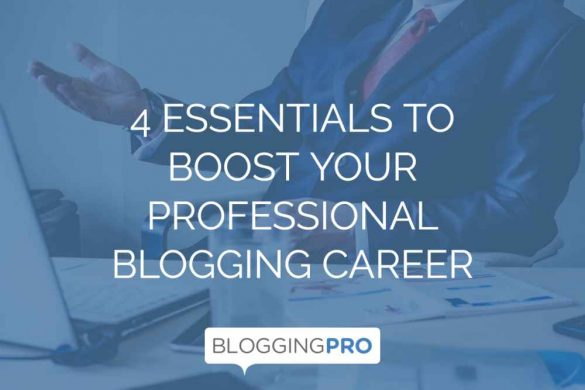 4 Essentials to Boost Your Professional Blogging Career
